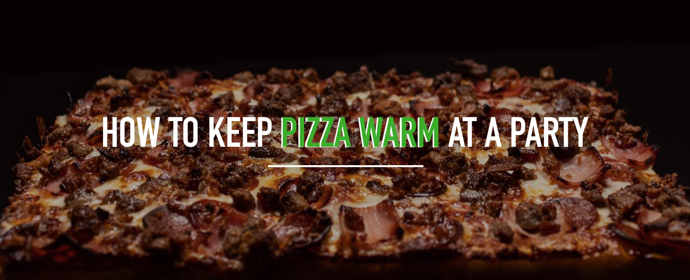 How to Keep Pizza Warm at a Party